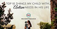Top 10 Things My Child with Autism Needs in His Life - Autism Parenting Magazine