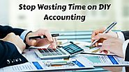 Reasons Small Businesses Should Stop Wasting Time on DIY Accounting