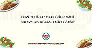 How to Help Your Child with Autism Overcome Picky Eating - Autism Parenting Magazine
