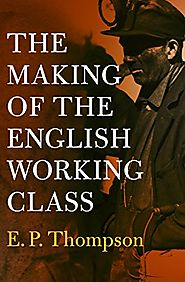 The Making of the English Working Class - E.P. Thompson