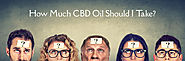 As a Beginner Are You Wondering How Much CBD Oil Should You Take?