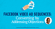 Facebook Video Ad Sequences: Converting by Addressing Objections : Social Media Examiner