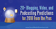 20+ Blogging, Video, and Podcasting Predictions for 2018 From the Pros : Social Media Examiner