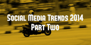 Social Media Trends 2014 (Part Two)