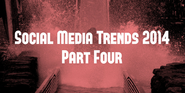 Social Media Trends 2014 (Part Four)