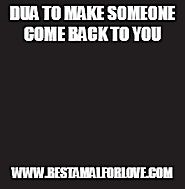 Dua To Make Someone Come Back To You | Best Amal For Love | Best Lost Love Back Wazifa Dua Amal