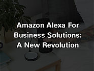 Everything You Need To Know About Amazon Alexa For Business Solutions