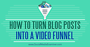 How to Turn Blog Posts Into a Video Funnel : Social Media Examiner