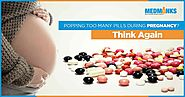 Popping too many pills during pregnancy? Think Again
