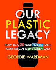 Our Plastic Legacy: How To Quit Plastic, Want Less & Live Green Daily