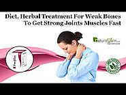 Diet, Herbal Treatment for Weak Bones to Get Strong Joints Muscles Fast