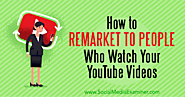 How to Remarket to People Who Watch Your YouTube Videos : Social Media Examiner