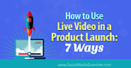 How to Use Live Video in a Product Launch: 7 Ways : Social Media Examiner