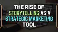The Rise of Storytelling As A Strategic Marketing Tool