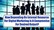How Depending On Internal Resource For Digital Marketing Is A Compromise For Desired Output?