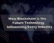 How Blockchain is the Future Technology Influencing Every Industry
