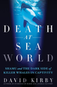 Death at SeaWorld: Shamu and the Dark Side of Killer Whales in Captivity by David Kirby