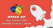 Speedup Your Android with Systweak Android Cleaner
