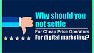 Why Not Settle for Cheap Price Operators in Digital Marketing?