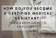 How Do You Become A Certified Medical Assistant: From Enrollment To Employment