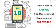 List Of Top 10 Trusted Android App Development Companies In The World