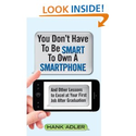 You Don't Have To Be Smart To Own A Smartphone: And Other Lessons to Excel at Your First Job After Graduation: Hank A...