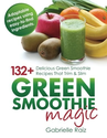 Green Smoothie Magic - 132+ Delicious Green Smoothie Recipes That Trim And Slim: Gabrielle Raiz