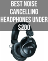 Best Noise Canceling Headphones Under $200