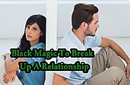 Black Magic To Break Up A Relationship