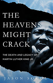 The Heavens Might Crack The Death and Legacy of Martin Luther King Jr. by Jason Sokol