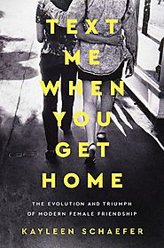 SOCIAL SCIENCE: Text Me When You Get Home The Evolution and Triumph of Modern Female Friendship by Kayleen Schaefer,