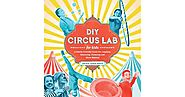DIY Circus Lab for Kids: A Family- Friendly Guide for Juggling, Balancing, Clowning and Show-Making by Jackie Leigh D...