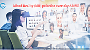 Mixed Reality (MR) poised to overtake Virtual Reality (VR) and Augmented Reality (AR)