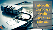 Bad Credit? Can't Get a Credit Card? Yes You Can!