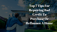 Top 7 Tips For Repairing Bad Credit To Purchase Or Refinance A Home