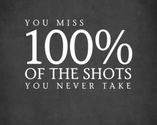 You miss 100% of the shots you never take