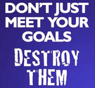 Dont just meet your goals. Destroy Them.