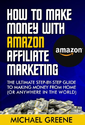 How To Make Money With Amazon Affiliate Marketing - The Ultimate Step-By-Step Guide To Making Money From Home (Or Any...