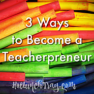 3. 3 Ways to Become a Teacherpreneur | Hot Lunch Tray