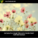 Just pray for a tough hide and a tender ... - Ruth Bell Graham : Inspiration Image