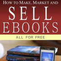 How to Make, Market and Sell Ebooks – All for Free