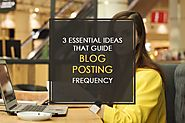3 Essential Ideas That Guide Blog Posting Frequency