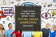 3 Questions That Will Help Refine Your Social Media Marketing Strategy