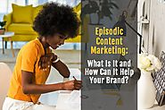Episodic Content Marketing: What Is It and How Can It Help Your Brand?