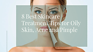 8 Best Skincare Treatment Tips for Oily Skin, Acne and Pimple