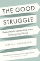 The Good Struggle: Responsible Leadership in an Unforgiving World: Joseph L. Badaracco Jr.: 9781422191644: Amazon.com...