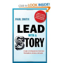 Lead with a Story: A Guide to Crafting Business Narratives That Captivate,Convince,and Inspire by Paul Smith