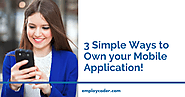 3 Simple Ways to Own your mobile Application!