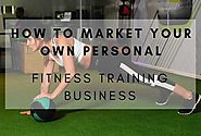 How To Market Your Own Personal Fitness Training Business?