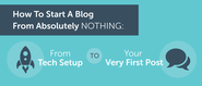 How To Start A Blog From Absolutely Nothing To Your First Post